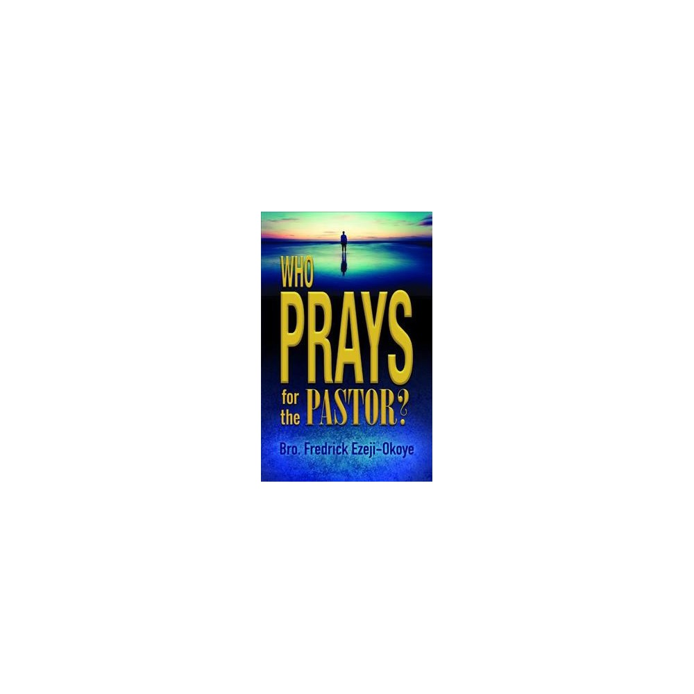 Who Prays for the Pastor? - by Fredrick Ezeji-Okoye (Paperback)