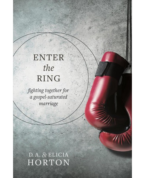 Enter the Ring : Fighting Together for a Gospel-Saturated Marriage (Paperback) (D. A. Horton & Elicia - image 1 of 1