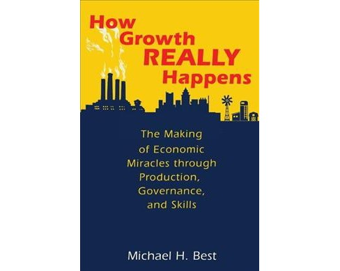 How Growth Really Happens : The Making of Economic Miracles Through Production, Governance, and Skills - image 1 of 1