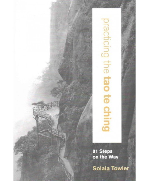 Practicing the Tao Te Ching : 81 Steps on the Way (Paperback) (Solala Towler) - image 1 of 1