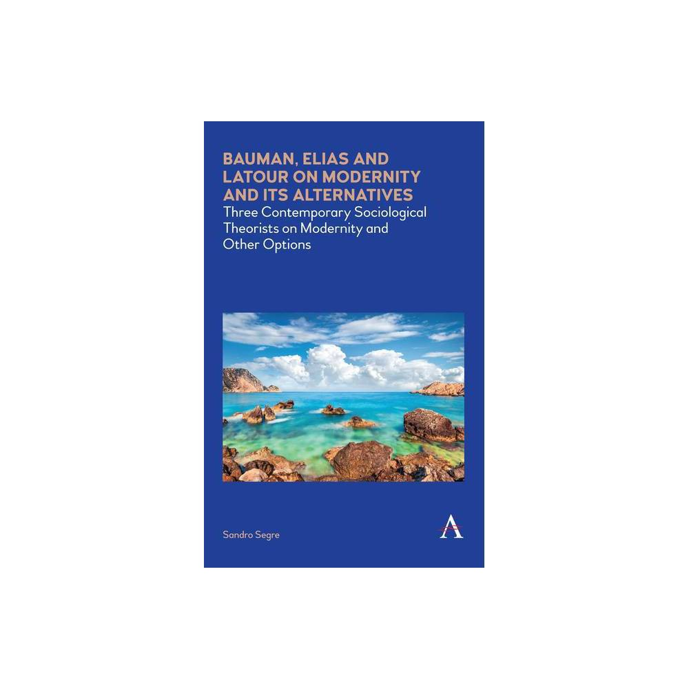 Bauman Elias And Latour On Modernity And Its Alternatives Anthem Impact By Sandro Segre Hardcover