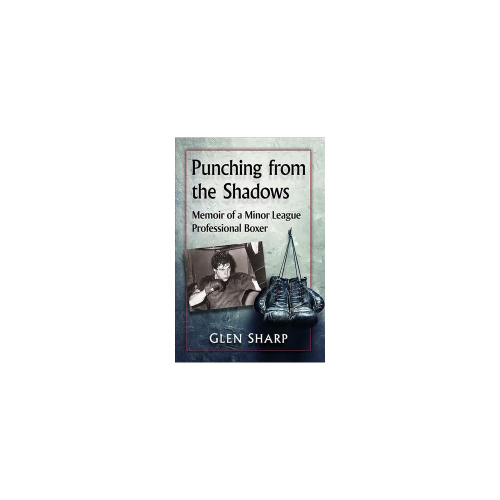 Punching from the Shadows : Memoir of a Minor League Professional Boxer - by Glen Sharp (Paperback)