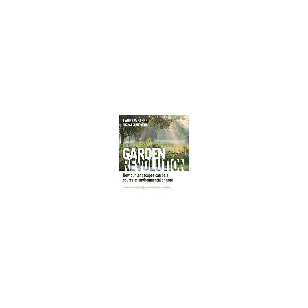 Garden Revolution : How Our Landscapes Can Be a Source of Environmental Change (Hardcover) (Larry Weaner