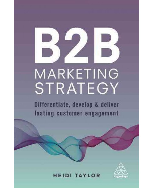 B2B Marketing Strategy : Differentiate, Develop and Deliver Lasting Customer Engagement (Paperback) - image 1 of 1