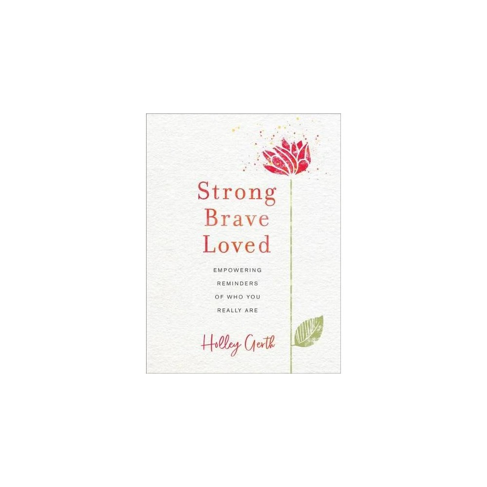Strong, Brave, Loved : Empowering Reminders of Who You Really Are - by Holley Gerth (Hardcover)