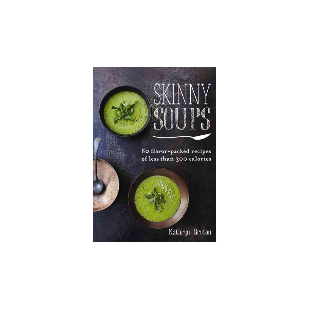 Skinny Soups : 80 flavor-packed recipes of less than 300 calories (Paperback) (Kathryn Bruton)