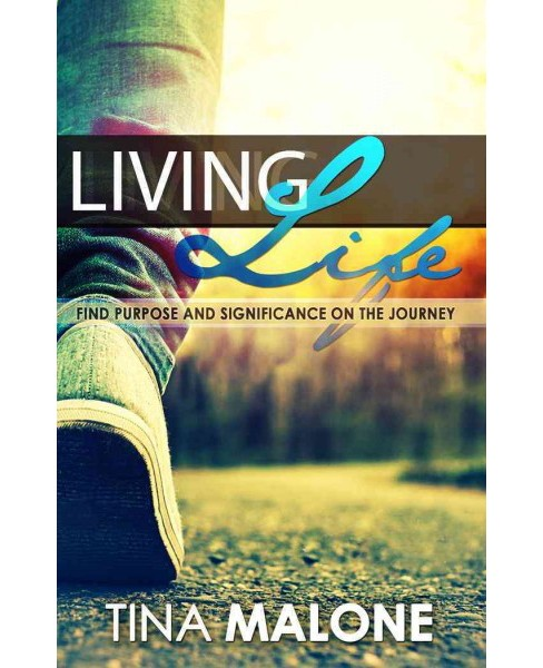 Living Life : Find Purpose and Significance on the Journey -  by Tina Malone (Paperback) - image 1 of 1