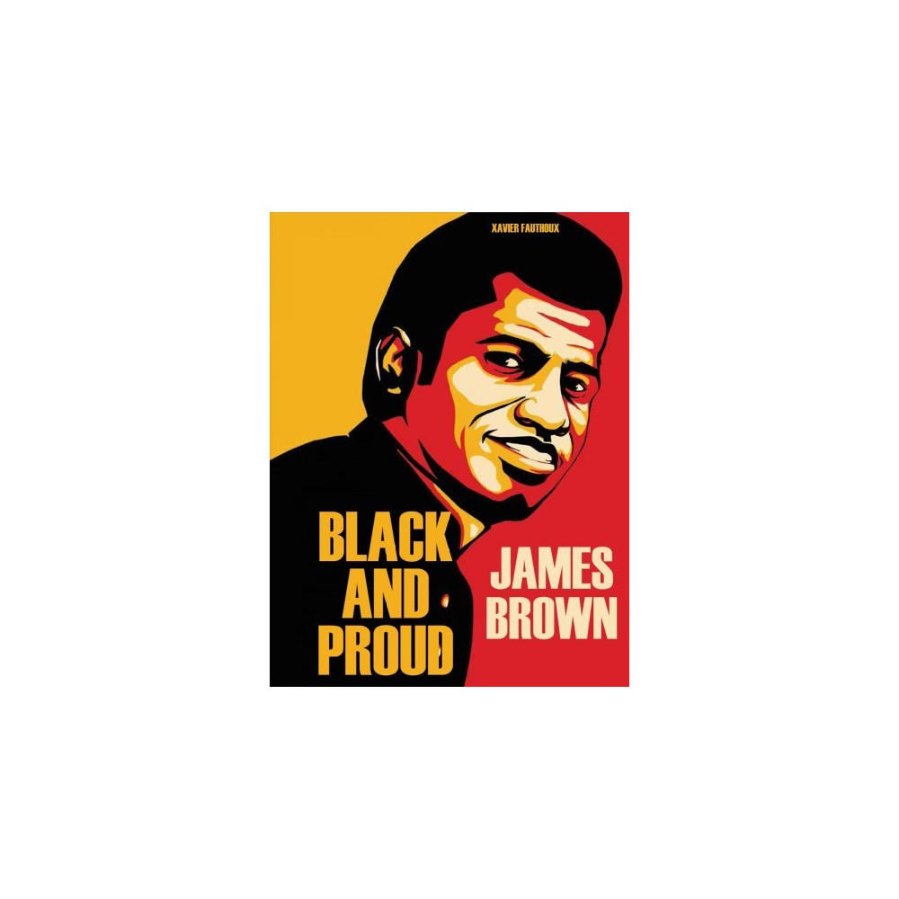 James Brown : Black and Proud - by Xavier Fauthoux (Hardcover)