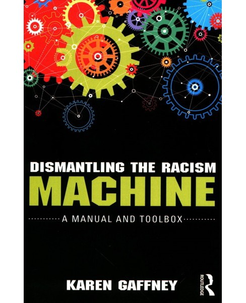 Dismantling the Racism Machine : A Manual and Toolbox -  by Karen Gaffney (Paperback) - image 1 of 1