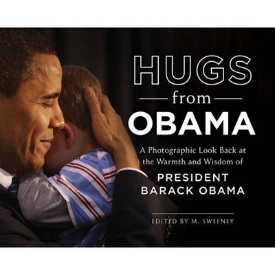 Hugs from Obama : A Photographic Look Back at the Warmth and Wisdom of President Barack Obama - by M Sweeney (Hardcover)