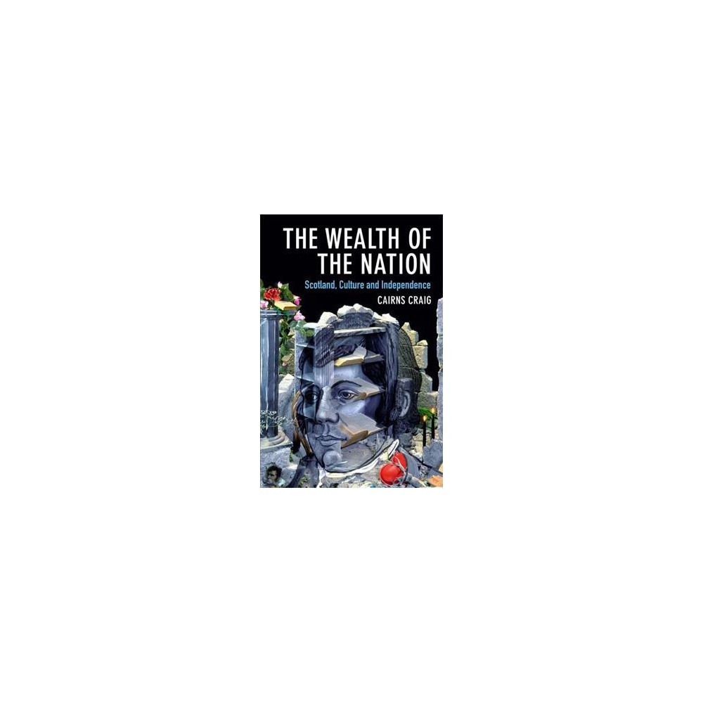 Wealth of the Nation : Scotland, Culture and Independence - by Cairns Craig (Hardcover)