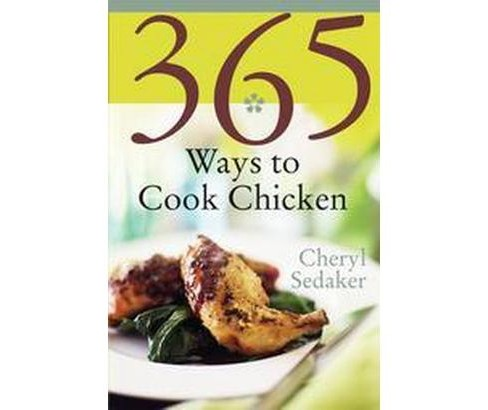 365 Ways To Cook Chicken : Simply The Best Chicken Recipes You'll Find Anywhere (Paperback) (Cheryl - image 1 of 1