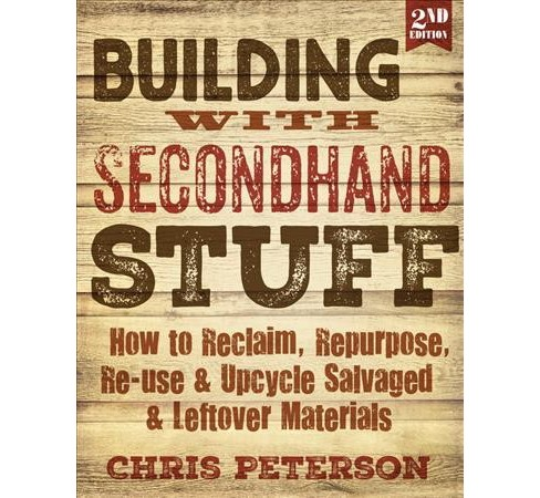 Building With Secondhand Stuff : How to Reclaim, Repurpose, Re-use & Upcycle Salvaged & Leftover - image 1 of 1