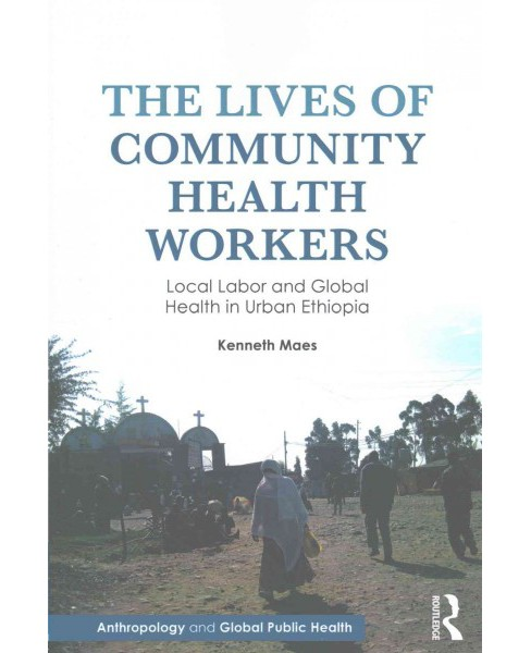 Lives of Community Health Workers : Local Labor and Global Health in Urban Ethiopia (Paperback) (Kenneth - image 1 of 1