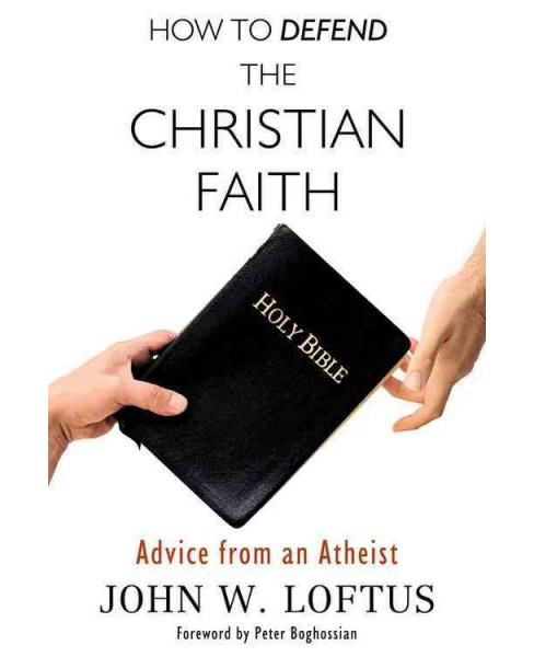 How to Defend the Christian Faith : Advice from an Atheist (Paperback) (John W. Loftus) - image 1 of 1