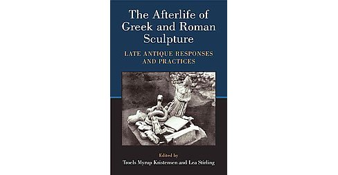 Afterlife of Greek and Roman Sculpture : Late Antique Responses and Practices (Hardcover) - image 1 of 1