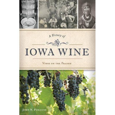 A History of Iowa Wine - by  John N Peragine (Paperback)