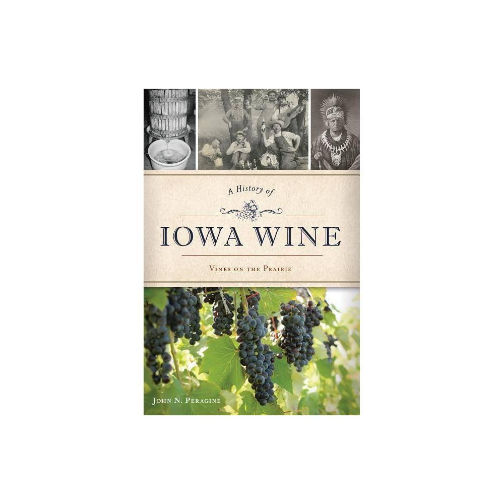 A History of Iowa Wine - by John N Peragine (Paperback)