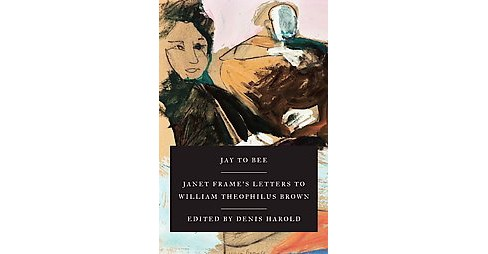 Jay to Bee : Janet Frame's Letters to William (Bill) Theophilus Brown, 1969-1971 (Hardcover) - image 1 of 1