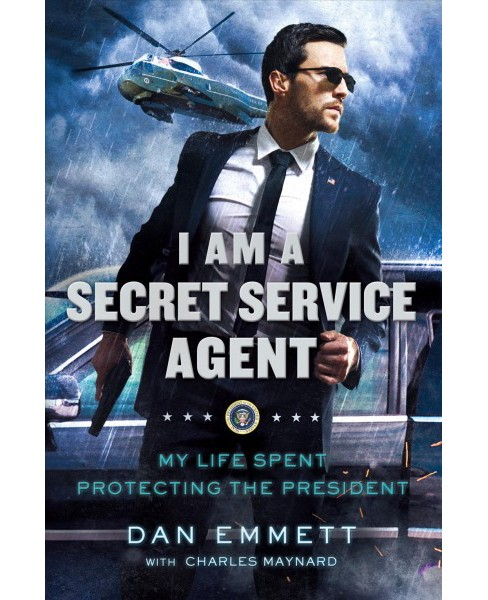 I Am a Secret Service Agent : My Life Spent Protecting the President -  by Dan Emmett (Hardcover) - image 1 of 1
