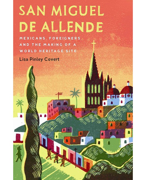 San Miguel De Allende : Mexicans, Foreigners, and the Making of a World Heritage Site (Paperback) (Lisa - image 1 of 1