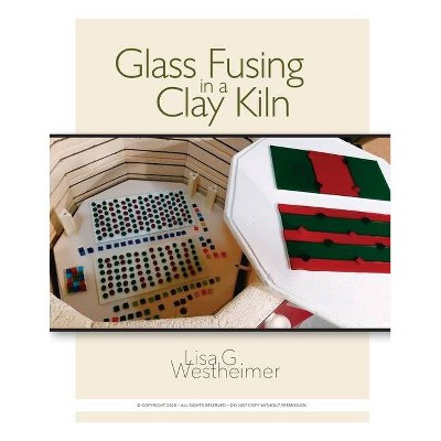 Glass Fusing in a Clay Kiln - by  Lisa G Westheimer (Paperback)