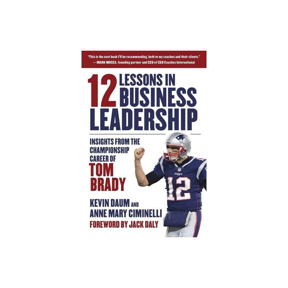 12 Lessons In Business Leadership By Kevin Daum Anne Mary Ciminelli Hardcover