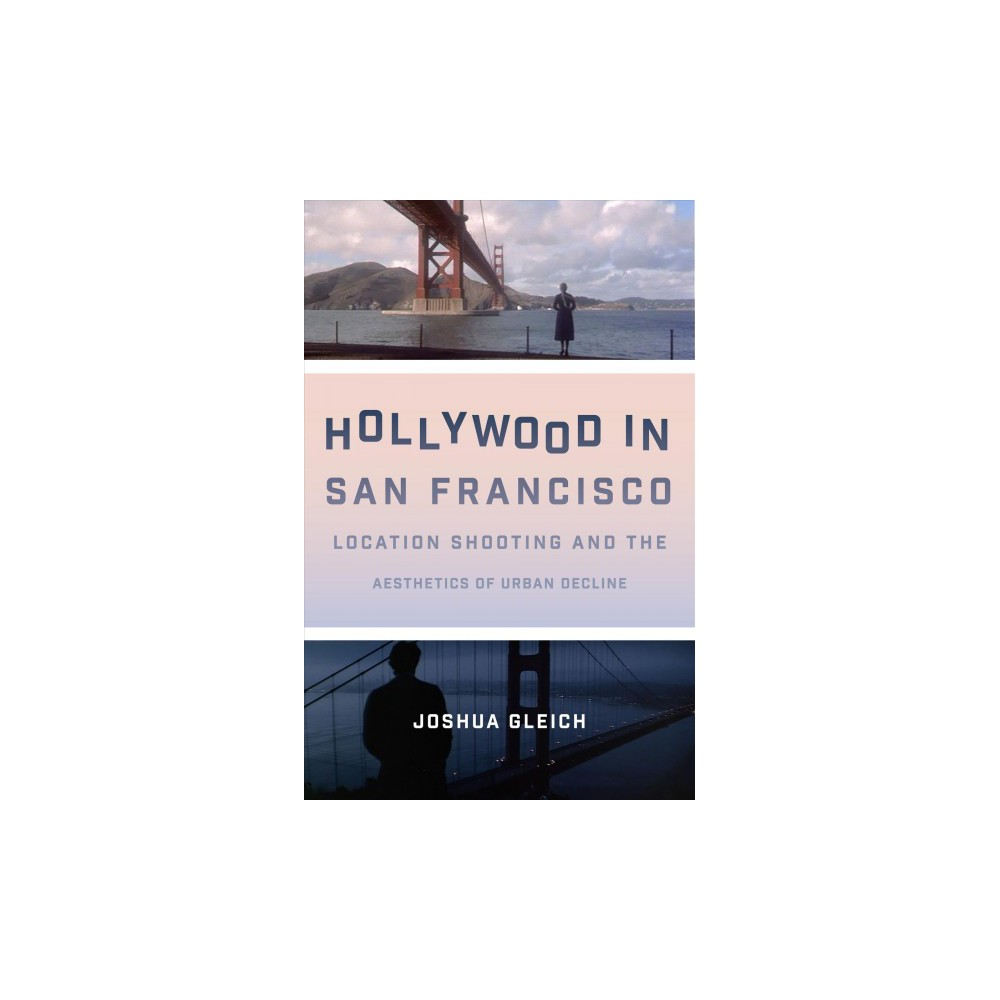 Hollywood in San Francisco : Location Shooting and the Aesthetics of Urban Decline - (Hardcover)