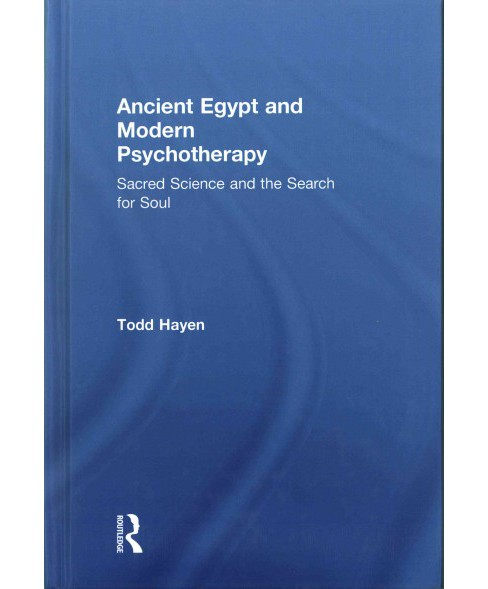 Ancient Egypt and Modern Psychotherapy : Sacred Science and the Search for Soul (Hardcover) (Todd Hayen) - image 1 of 1