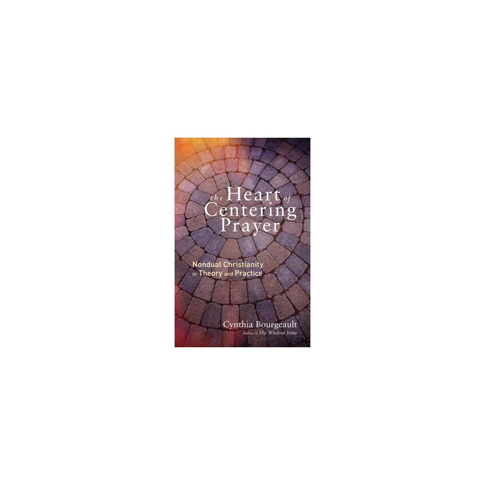 Heart of Centering Prayer : Nondual Christianity in Theory and Practice (Paperback) (Cynthia Bourgeault)