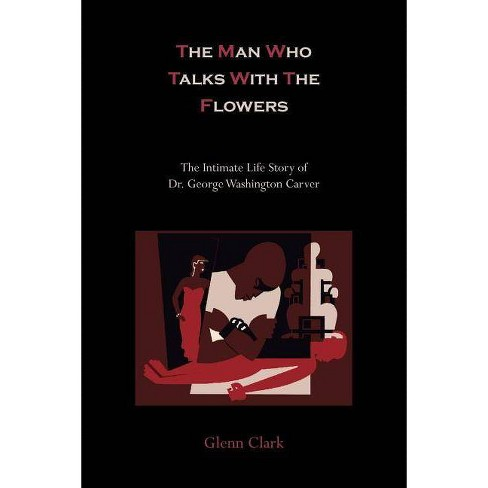 The Man Who Talks with the Flowers-The Intimate Life Story of Dr. George Washington Carver - by  Glenn Clark (Paperback) - image 1 of 1