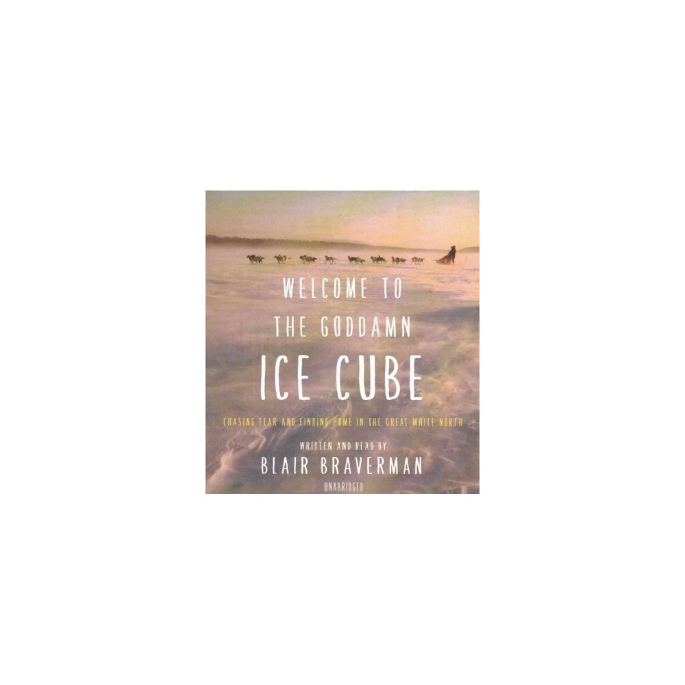 Welcome to the Goddamn Ice Cube : Chasing Fear and Finding Home in the Great White North (CD/Spoken
