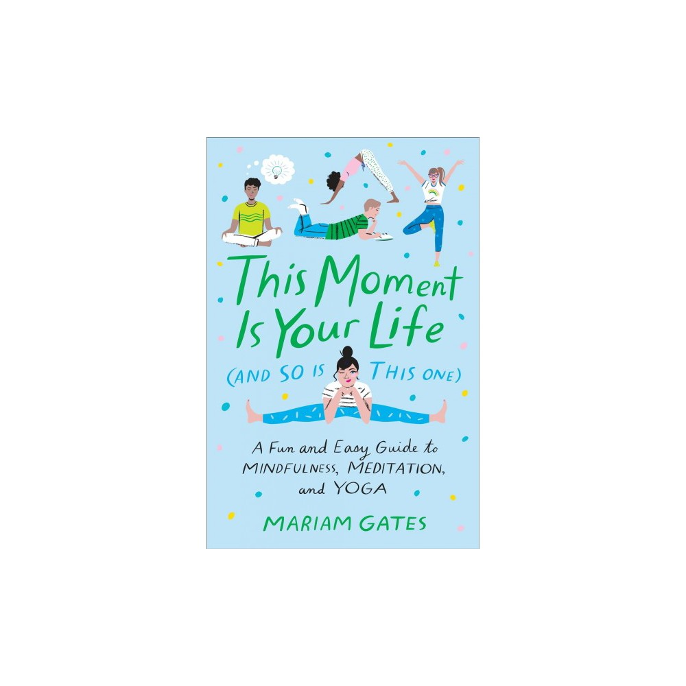 This Moment Is Your Life and So Is This One : A Fun and Easy Guide to Mindfulness, Meditation, and Yoga
