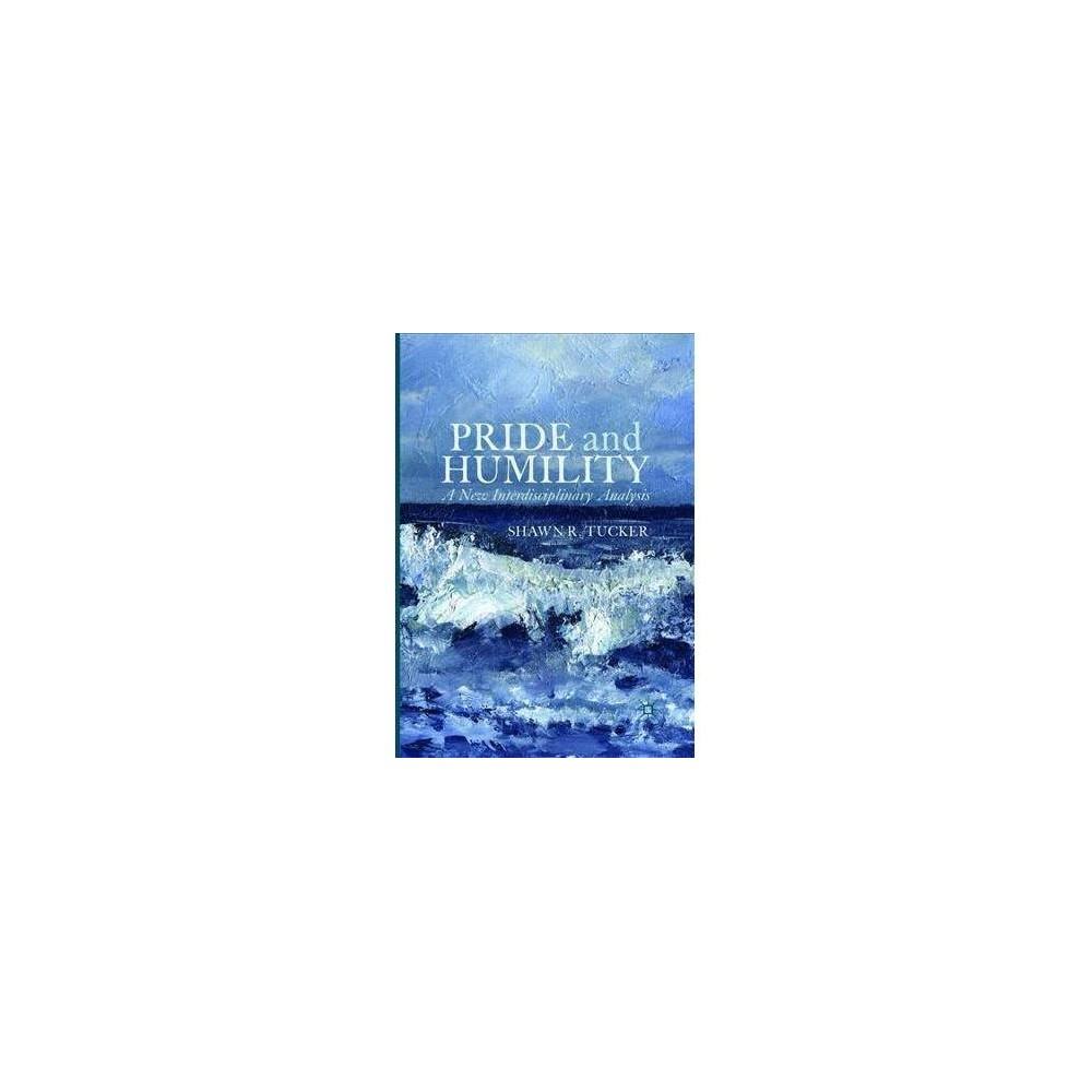 Pride and Humility : A New Interdisciplinary Analysis - by Shawn R. Tucker (Paperback)