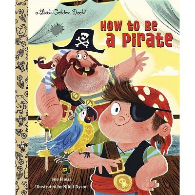 How to Be a Pirate - (Little Golden Book) by  Sue Fliess (Hardcover)