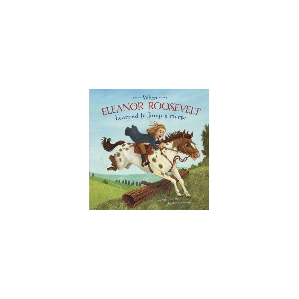 When Eleanor Roosevelt Learned to Jump a Horse - by Mark Weakland (Paperback)