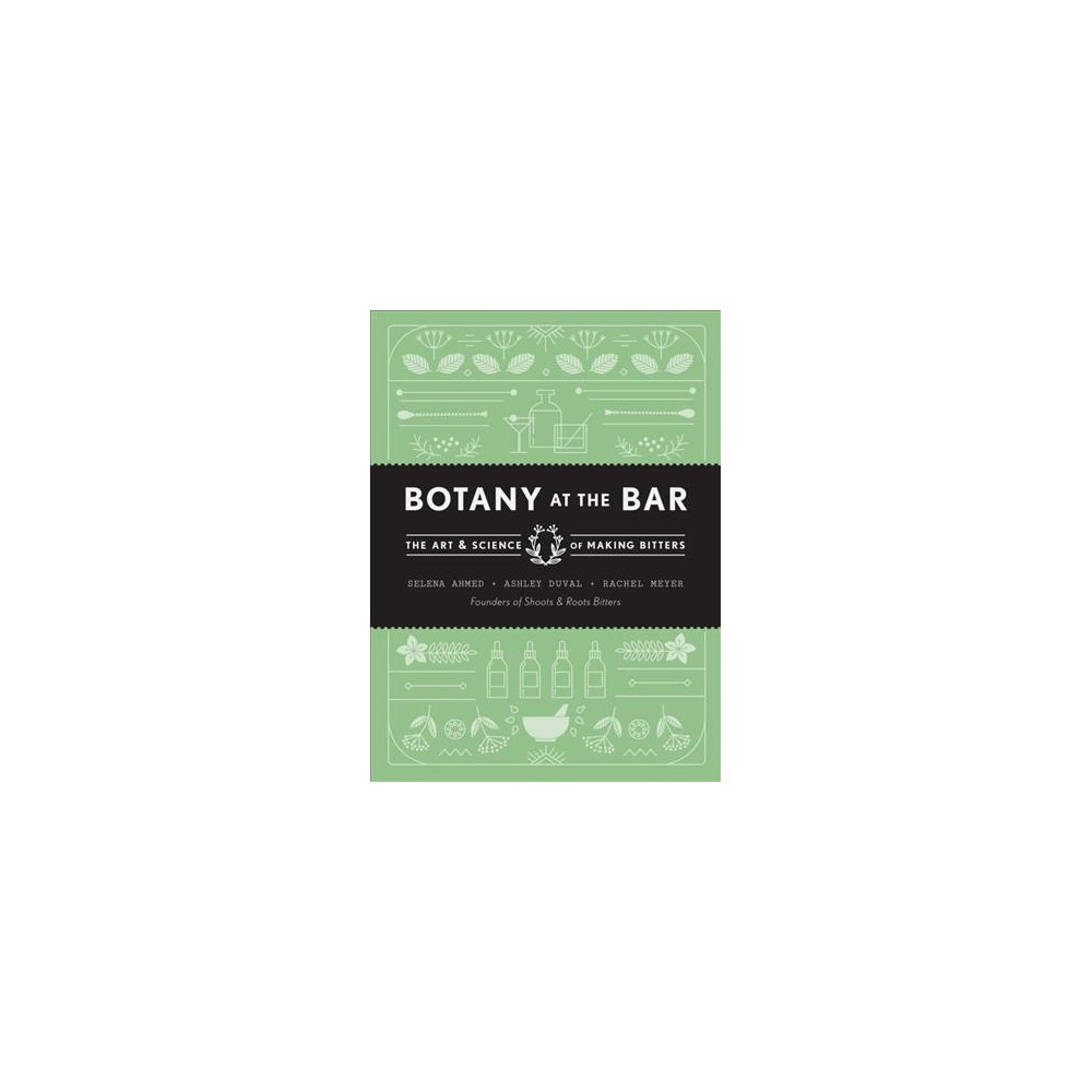 Botany at the Bar : The Art and Science of Making Bitters - (Hardcover)
