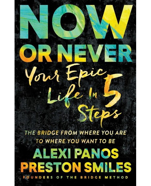 Now or Never : Your Epic Life in 5 Steps -  Reprint by Alexi Panos & Preston Smiles (Paperback) - image 1 of 1