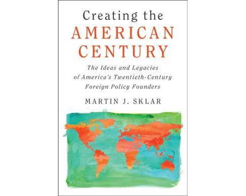 Creating the American Century : The Idea and Legacies of America's Twentieth-century Foreign Policy - image 1 of 1
