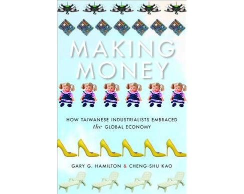 Making Money : How Taiwanese Industrialists Embraced the Global Economy -  (Hardcover) - image 1 of 1