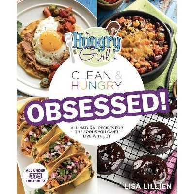 Hungry Girl Clean & Hungry Obsessed! : All-Natural Recipes for the Foods You Can't Live Without - by Lisa Lillien (Paperback)