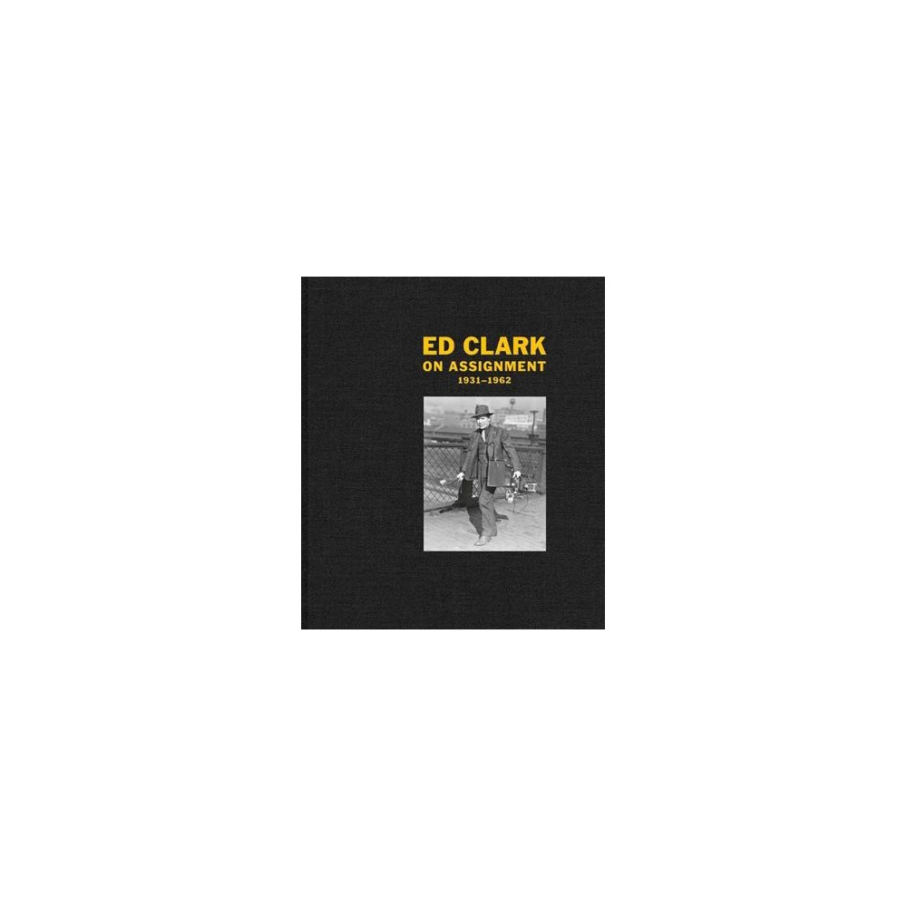 Ed Clark : On Assignment: 1931-1962 - by Keith Davis (Hardcover)