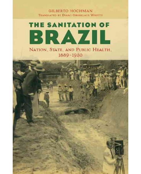 Sanitation of Brazil : Nation, State, and Public Health, 1889-1930 (Paperback) (Gilberto Hochman) - image 1 of 1