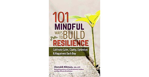 101 Mindful Ways to Build Resilience : Cultivate Calm, Clarity, Optimism & Happiness Each Day - image 1 of 1