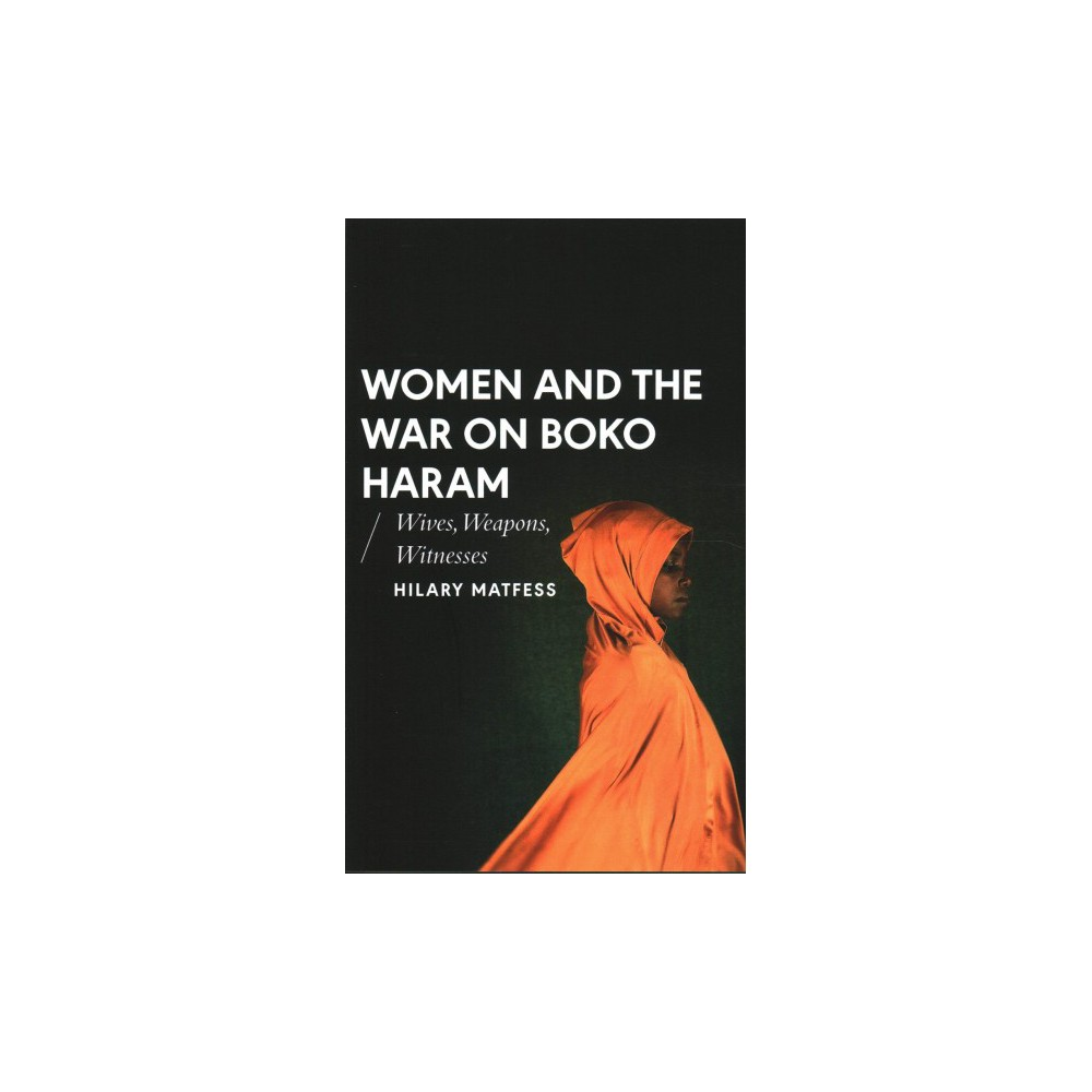 Women and the War on Boko Haram : Wives, Weapons, Witnesses - by Hilary Matfess (Paperback)