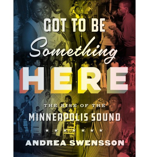 Got to Be Something Here : The Rise of the Minneapolis Sound -  by Andrea Swensson (Hardcover) - image 1 of 1