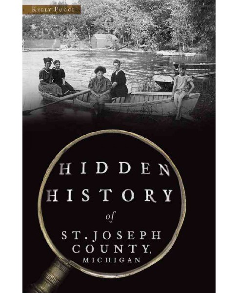 Hidden History of St. Joseph County, Michigan (Paperback) (Kelly Pucci) - image 1 of 1