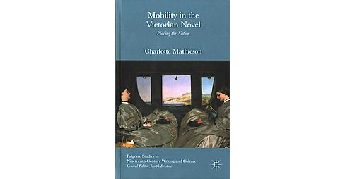 Mobility in the Victorian Novel : Placing the Nation (Hardcover) (Charlotte Mathieson) - image 1 of 1