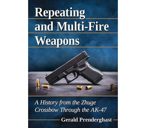 Repeating and Multi-Fire Weapons : A History from the Zhuge Crossbow Through the AK-47 -  (Paperback) - image 1 of 1