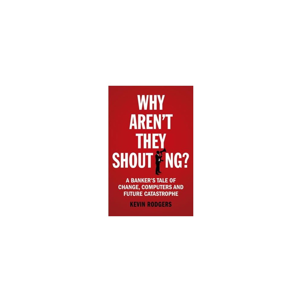 Why Aren't They Shouting? : A Banker's Tale of Change, Computers and Perpetual Crisis - (Paperback)